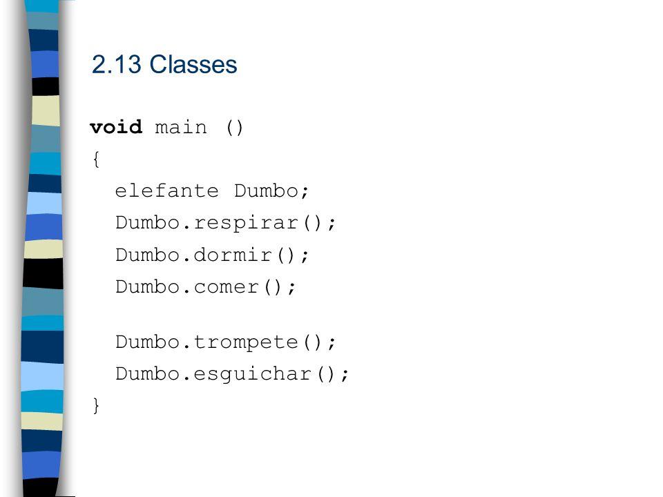 2.13 Classes void main () { elefante Dumbo; Dumbo.respirar(); Dumbo.dormir(); Dumbo.comer(); Dumbo.trompete(); Dumbo.esguichar(); }