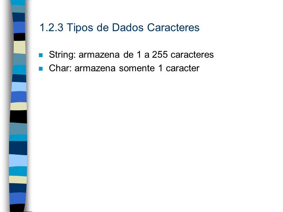 1.2.3 Tipos de Dados Caracteres n String: armazena de 1 a 255 caracteres n Char: armazena somente 1 caracter