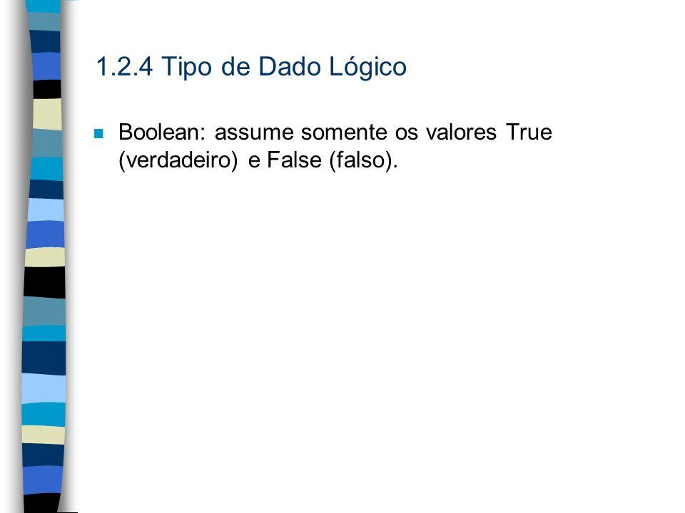 1.2.4 Tipo de Dado Lógico n Boolean: assume somente os valores True (verdadeiro) e False (falso).