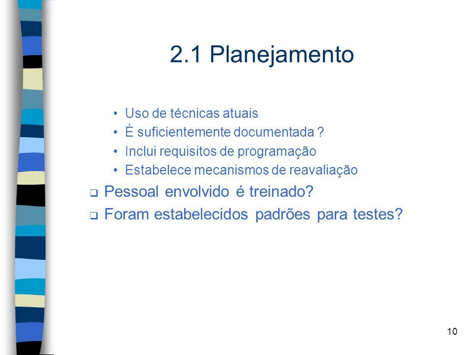 10 2.1 Planejamento Uso de técnicas atuais É suficientemente documentada ? Inclui requisitos de programação Estabelece mecanismos de reavaliação Pesso