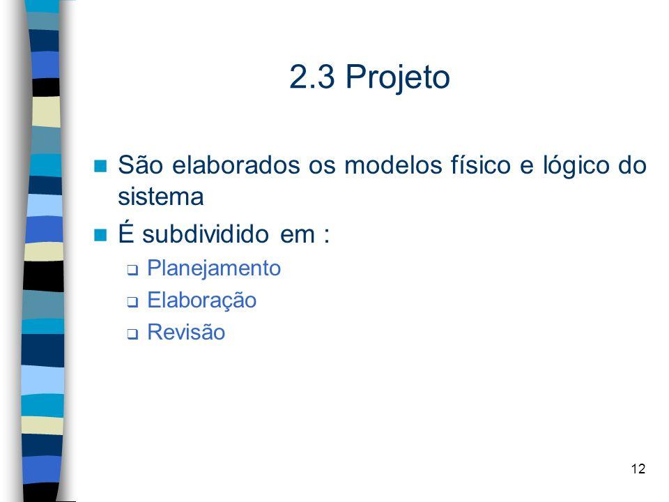 12 2.3 Projeto São elaborados os modelos físico e lógico do sistema É subdividido em : Planejamento Elaboração Revisão