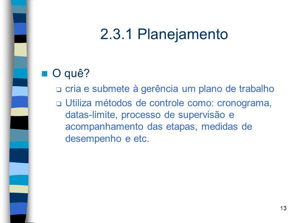 13 2.3.1 Planejamento O quê? cria e submete à gerência um plano de trabalho Utiliza métodos de controle como: cronograma, datas-limite, processo de su