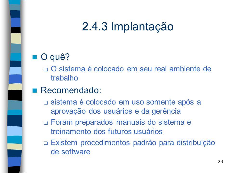 23 2.4.3 Implantação O quê? O sistema é colocado em seu real ambiente de trabalho Recomendado: sistema é colocado em uso somente após a aprovação dos