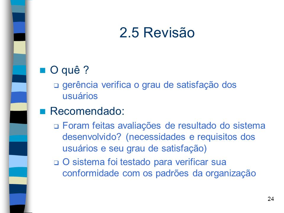 24 2.5 Revisão O quê ? gerência verifica o grau de satisfação dos usuários Recomendado: Foram feitas avaliações de resultado do sistema desenvolvido?