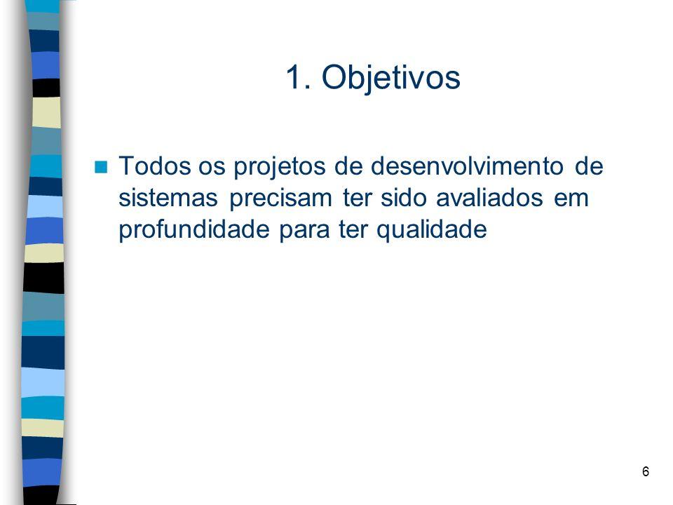 6 1. Objetivos Todos os projetos de desenvolvimento de sistemas precisam ter sido avaliados em profundidade para ter qualidade