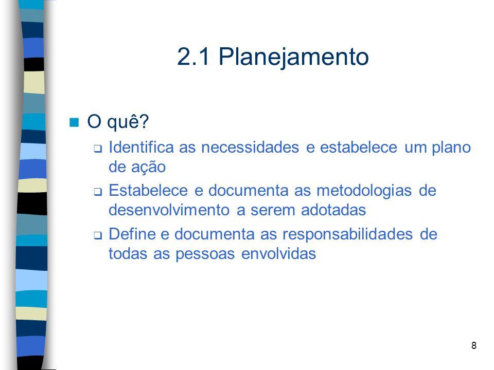 8 2.1 Planejamento O quê? Identifica as necessidades e estabelece um plano de ação Estabelece e documenta as metodologias de desenvolvimento a serem a