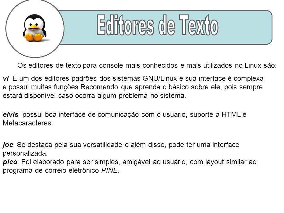 Os editores de texto para console mais conhecidos e mais utilizados no Linux são: vi É um dos editores padrões dos sistemas GNU/Linux e sua interface é complexa e possui muitas funções.Recomendo que aprenda o básico sobre ele, pois sempre estará disponível caso ocorra algum problema no sistema.