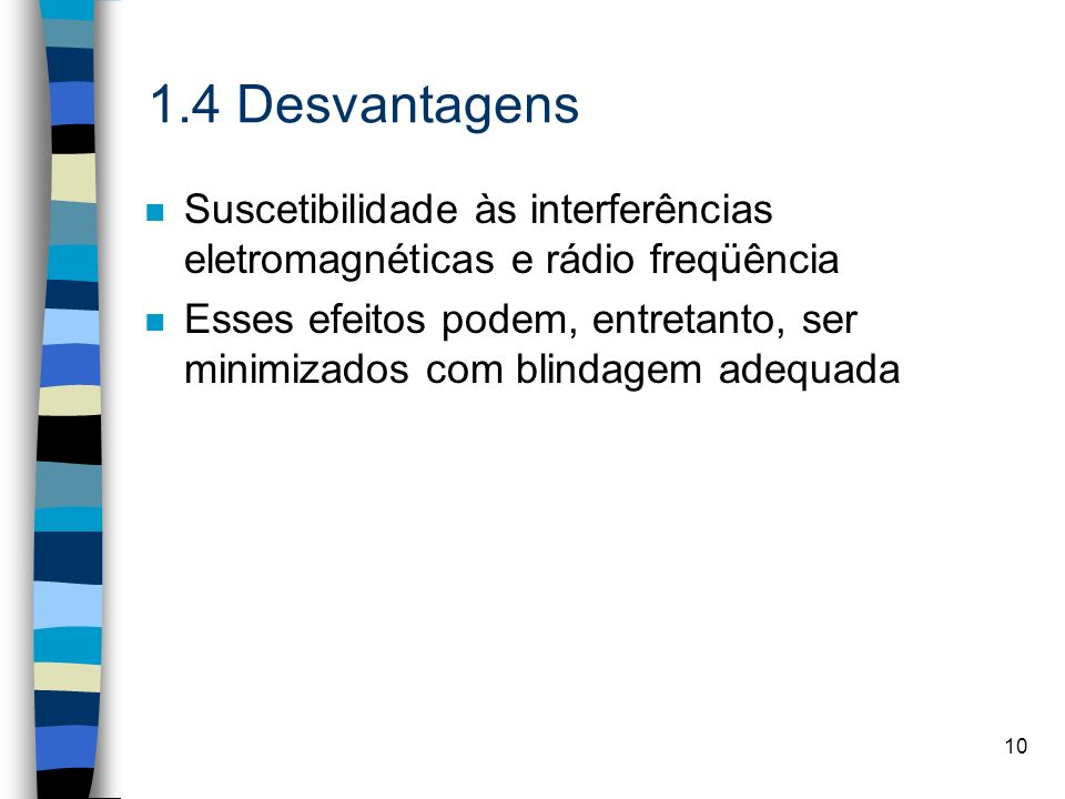 10 1.4 Desvantagens n Suscetibilidade às interferências eletromagnéticas e rádio freqüência n Esses efeitos podem, entretanto, ser minimizados com bli