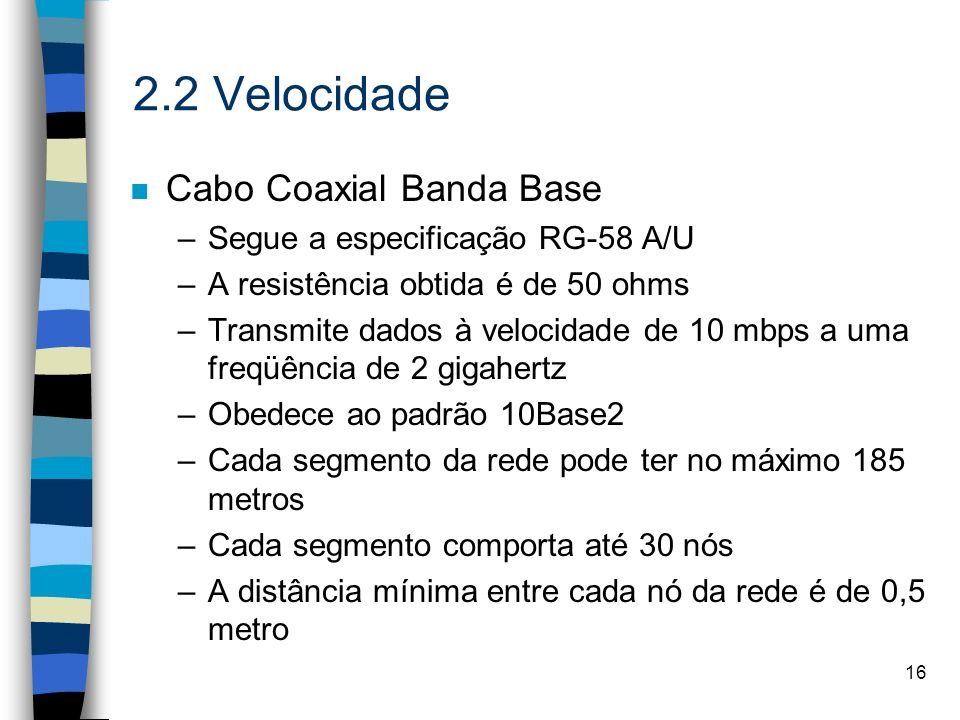 16 2.2 Velocidade n Cabo Coaxial Banda Base –Segue a especificação RG-58 A/U –A resistência obtida é de 50 ohms –Transmite dados à velocidade de 10 mb