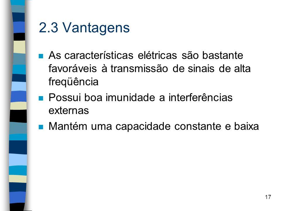 17 2.3 Vantagens n As características elétricas são bastante favoráveis à transmissão de sinais de alta freqüência n Possui boa imunidade a interferên