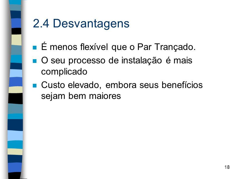 18 2.4 Desvantagens n É menos flexível que o Par Trançado. n O seu processo de instalação é mais complicado n Custo elevado, embora seus benefícios se