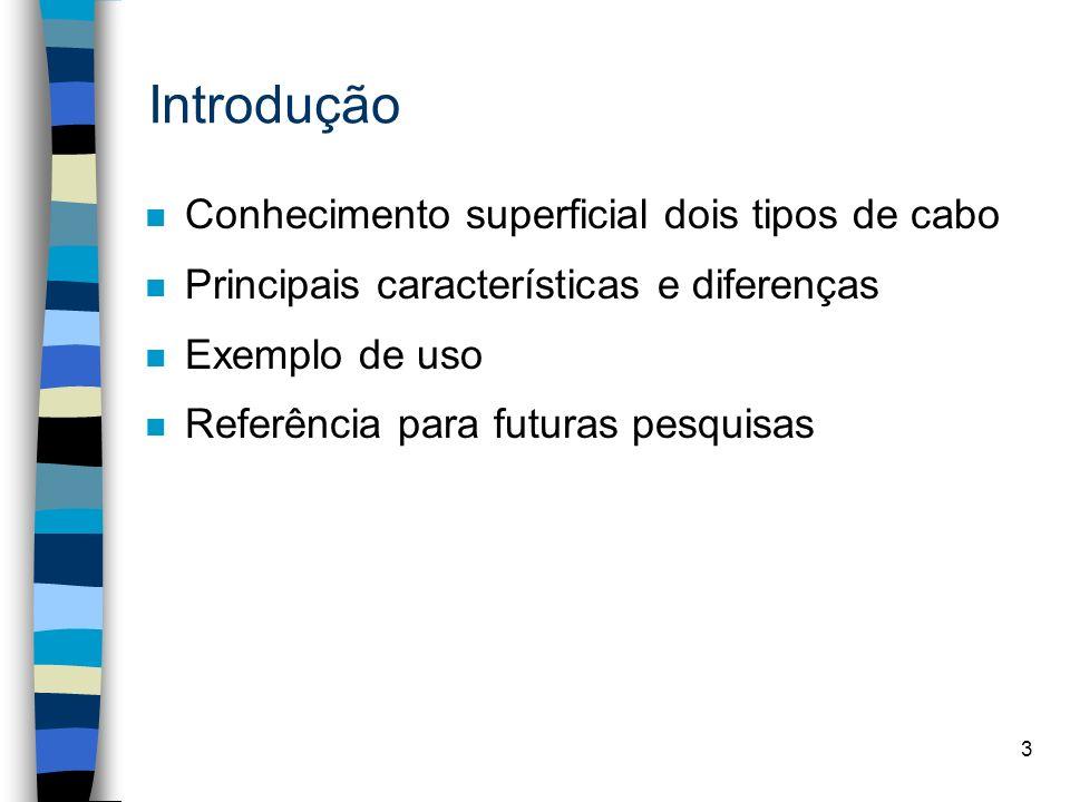 3 Introdução n Conhecimento superficial dois tipos de cabo n Principais características e diferenças n Exemplo de uso n Referência para futuras pesqui