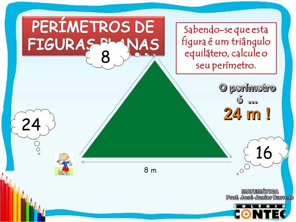 8 m 16 24 Sabendo-se que esta figura é um triângulo equilátero, calcule o seu perímetro. 8 8