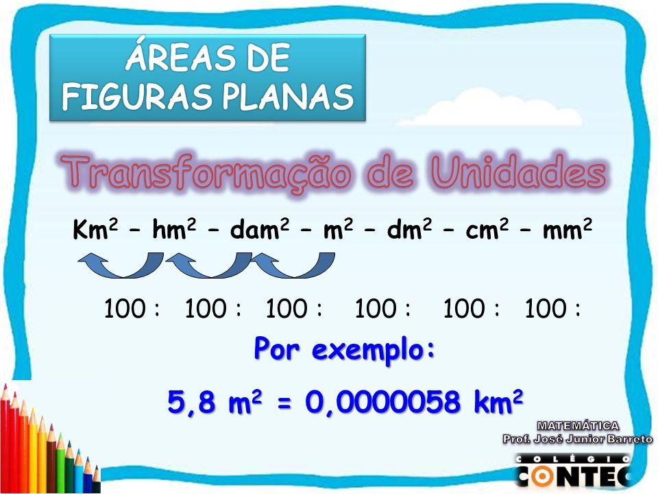 Km 2 – hm 2 – dam 2 – m 2 – dm 2 – cm 2 – mm 2 100 : 100 : 100 : 100 : 100 : 100 : Por exemplo: 5,8 m2 = 0,0000058 km2