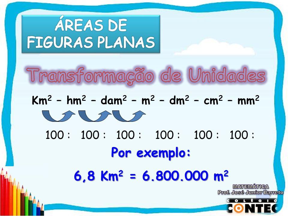 Km 2 – hm 2 – dam 2 – m 2 – dm 2 – cm 2 – mm 2 100 : 100 : 100 : 100 : 100 : 100 : Por exemplo: 6,8 Km2 = 6.800.000 m2