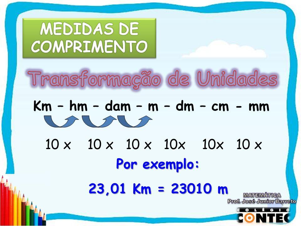 Km – hm – dam – m – dm – cm - mm 10 x 10 x 10 x 10x 10x 10 x Por exemplo: 23,01 Km = 23010 m