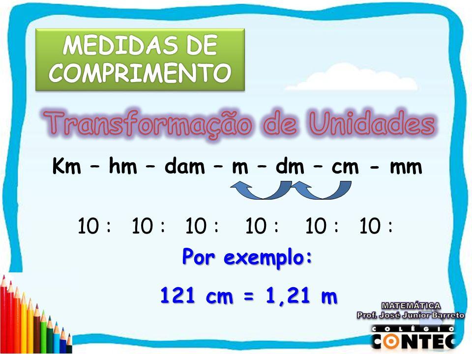 Km – hm – dam – m – dm – cm - mm 10 : 10 : 10 : 10 : 10 : 10 : Por exemplo: 121 cm = 1,21 m