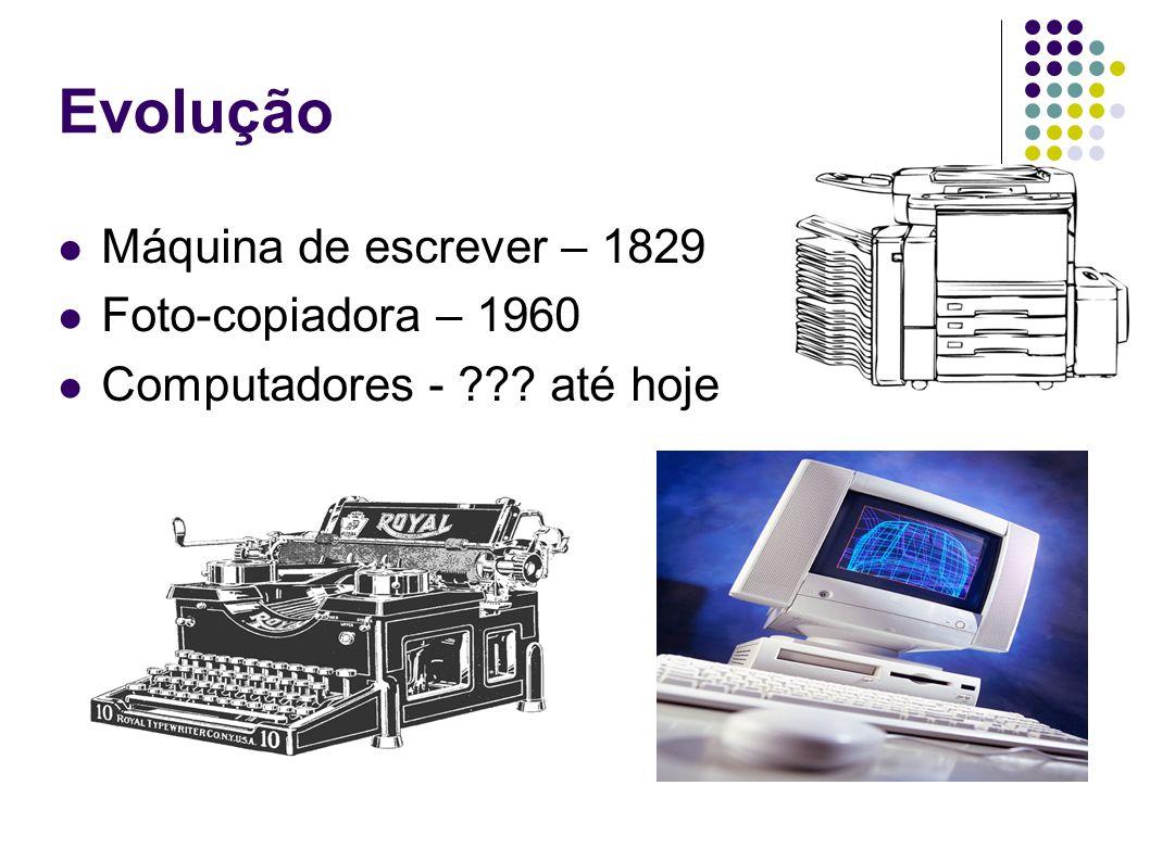 Evolução Máquina de escrever – 1829 Foto-copiadora – 1960 Computadores - ??? até hoje