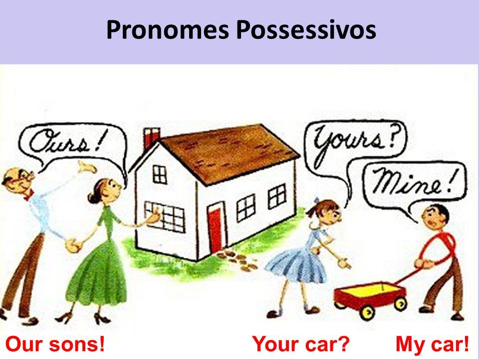 Pronomes Possessivos Our sons!Your car?My car!