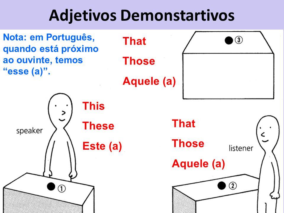 Adjetivos Demonstartivos This These Este (a) That Those Aquele (a) That Those Aquele (a) Nota: em Português, quando está próximo ao ouvinte, temos ess