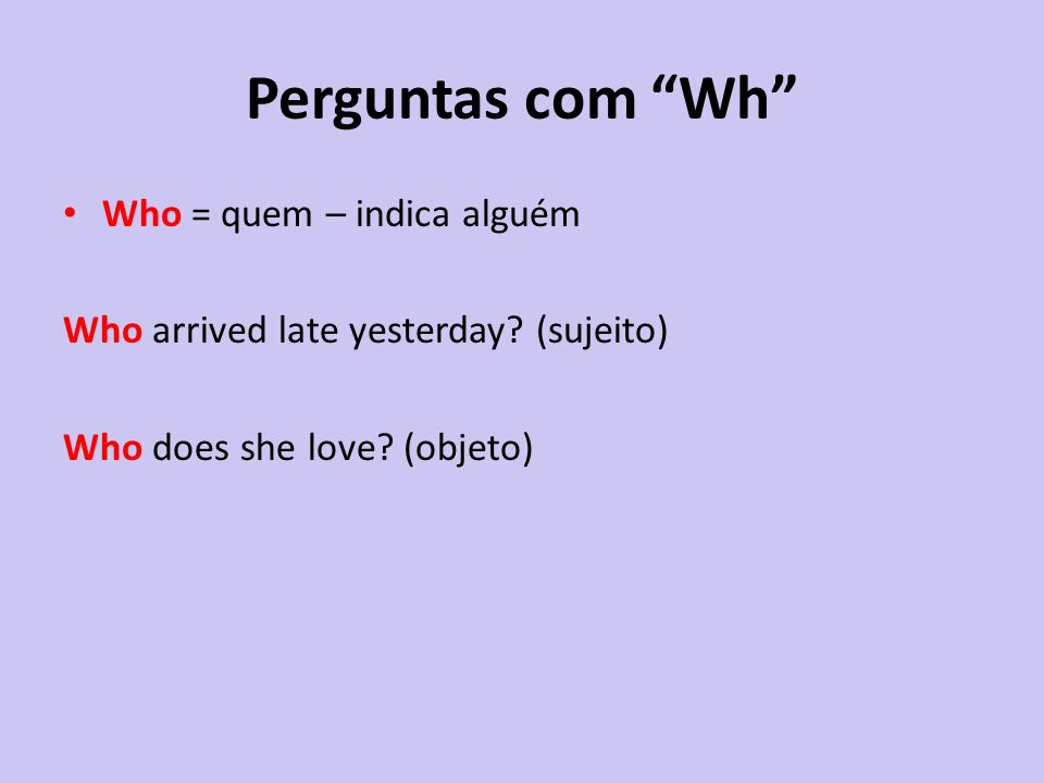 Perguntas com Wh Who = quem – indica alguém Who arrived late yesterday? (sujeito) Who does she love? (objeto)