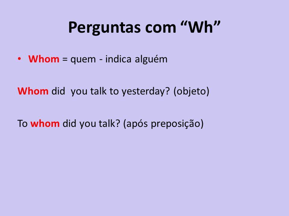 Perguntas com Wh Whom = quem - indica alguém Whom did you talk to yesterday? (objeto) To whom did you talk? (após preposição)
