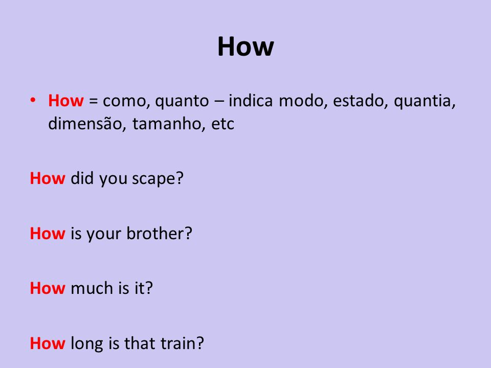 How How = como, quanto – indica modo, estado, quantia, dimensão, tamanho, etc How did you scape? How is your brother? How much is it? How long is that