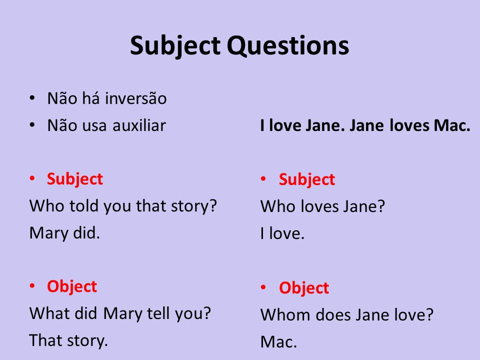 Subject Questions Não há inversão Não usa auxiliar Subject Who told you that story? Mary did. Object What did Mary tell you? That story. I love Jane.