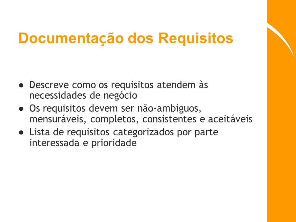 Documenta ç ão dos Requisitos Descreve como os requisitos atendem às necessidades de negócio Os requisitos devem ser não-ambíguos, mensuráveis, comple