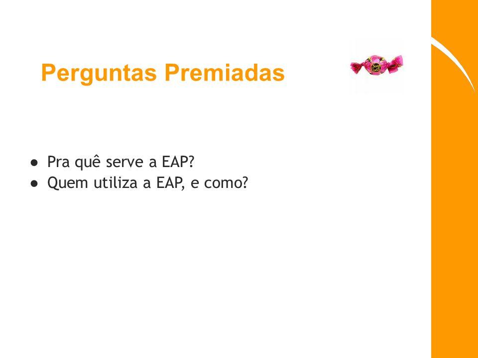 Perguntas Premiadas Pra quê serve a EAP? Quem utiliza a EAP, e como?