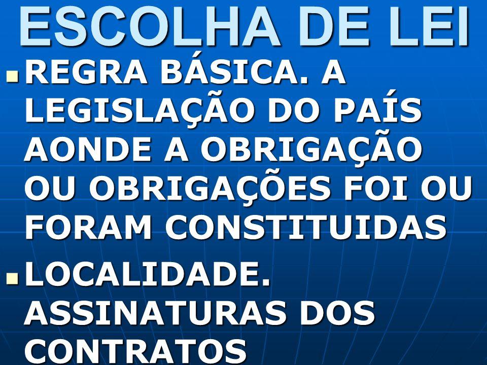 ESCOLHA DE LEI REGRA BÁSICA. A LEGISLAÇÃO DO PAÍS AONDE A OBRIGAÇÃO OU OBRIGAÇÕES FOI OU FORAM CONSTITUIDAS REGRA BÁSICA. A LEGISLAÇÃO DO PAÍS AONDE A