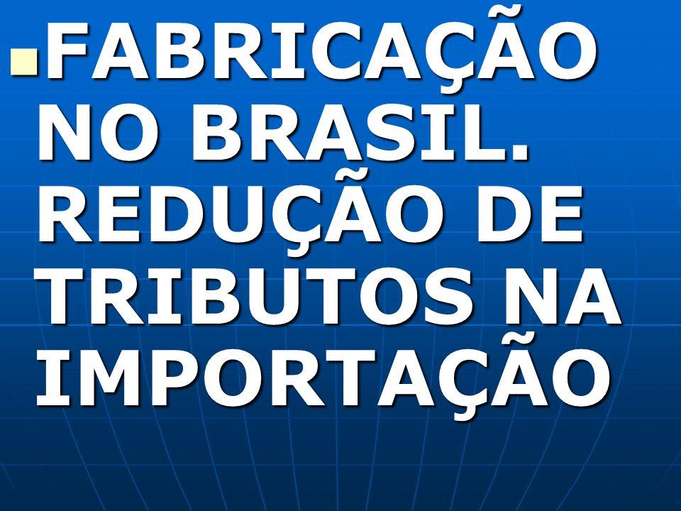 FABRICAÇÃO NO BRASIL. REDUÇÃO DE TRIBUTOS NA IMPORTAÇÃO FABRICAÇÃO NO BRASIL. REDUÇÃO DE TRIBUTOS NA IMPORTAÇÃO