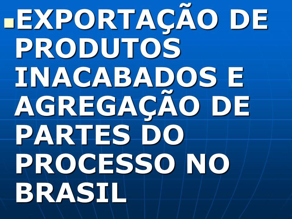 EXPORTAÇÃO DE PRODUTOS INACABADOS E AGREGAÇÃO DE PARTES DO PROCESSO NO BRASIL EXPORTAÇÃO DE PRODUTOS INACABADOS E AGREGAÇÃO DE PARTES DO PROCESSO NO B