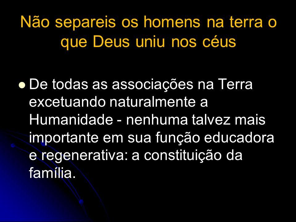Não separeis os homens na terra o que Deus uniu nos céus De todas as associações na Terra excetuando naturalmente a Humanidade - nenhuma talvez mais i