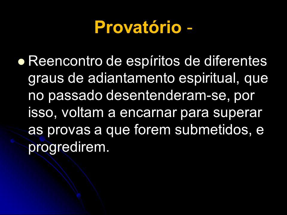 Provatório - Reencontro de espíritos de diferentes graus de adiantamento espiritual, que no passado desentenderam-se, por isso, voltam a encarnar para