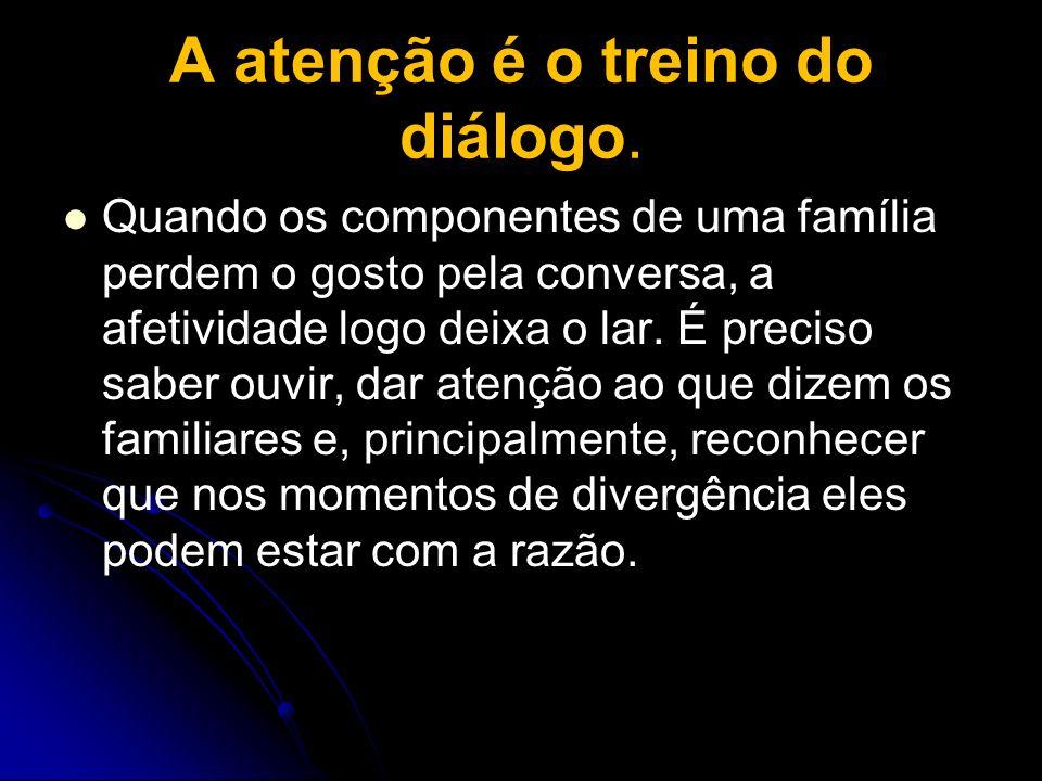 A atenção é o treino do diálogo. Quando os componentes de uma família perdem o gosto pela conversa, a afetividade logo deixa o lar. É preciso saber ou