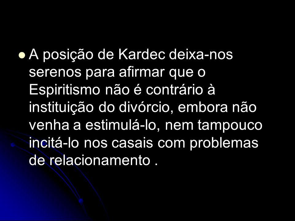 A posição de Kardec deixa-nos serenos para afirmar que o Espiritismo não é contrário à instituição do divórcio, embora não venha a estimulá-lo, nem ta