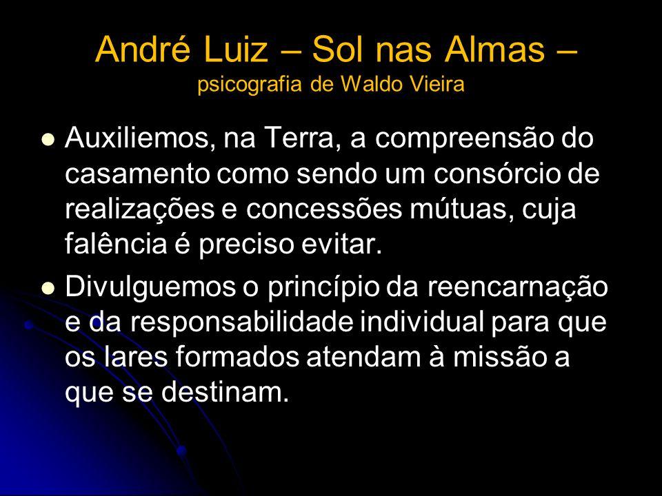 André Luiz – Sol nas Almas – psicografia de Waldo Vieira Auxiliemos, na Terra, a compreensão do casamento como sendo um consórcio de realizações e con