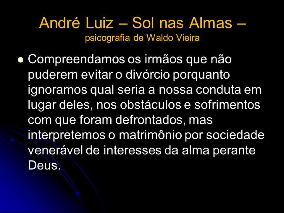 André Luiz – Sol nas Almas – psicografia de Waldo Vieira Compreendamos os irmãos que não puderem evitar o divórcio porquanto ignoramos qual seria a no