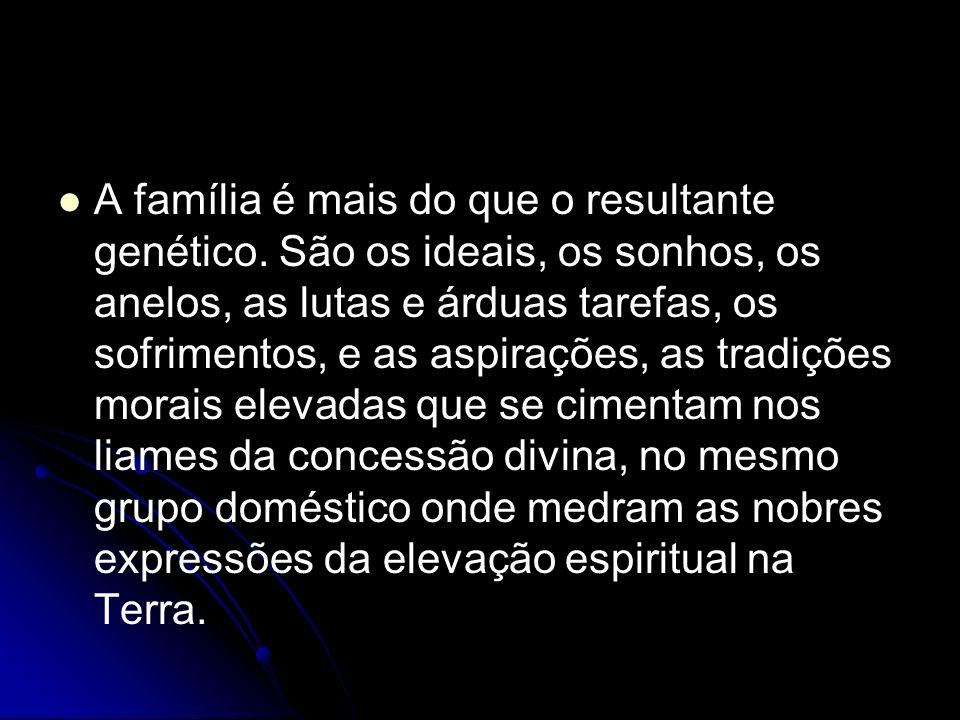 A família é mais do que o resultante genético. São os ideais, os sonhos, os anelos, as lutas e árduas tarefas, os sofrimentos, e as aspirações, as tra