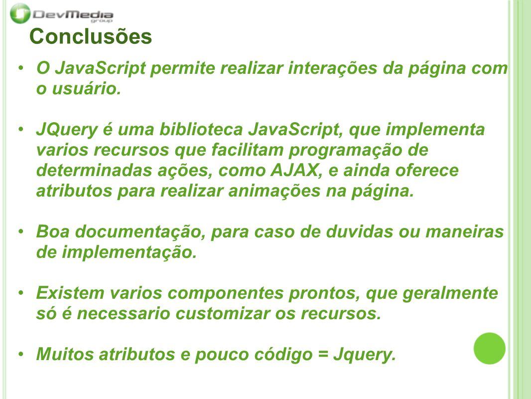 Conclusões O JavaScript permite realizar interações da página com o usuário. JQuery é uma biblioteca JavaScript, que implementa varios recursos que fa