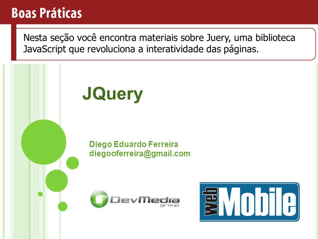 JQuery Diego Eduardo Ferreira diegooferreira@gmail.com Nesta seção você encontra materiais sobre técnicas que poderão aumentar a qualidade do desenvolvimento de software Nesta seção você encontra materiais sobre Juery, uma biblioteca JavaScript que revoluciona a interatividade das páginas.