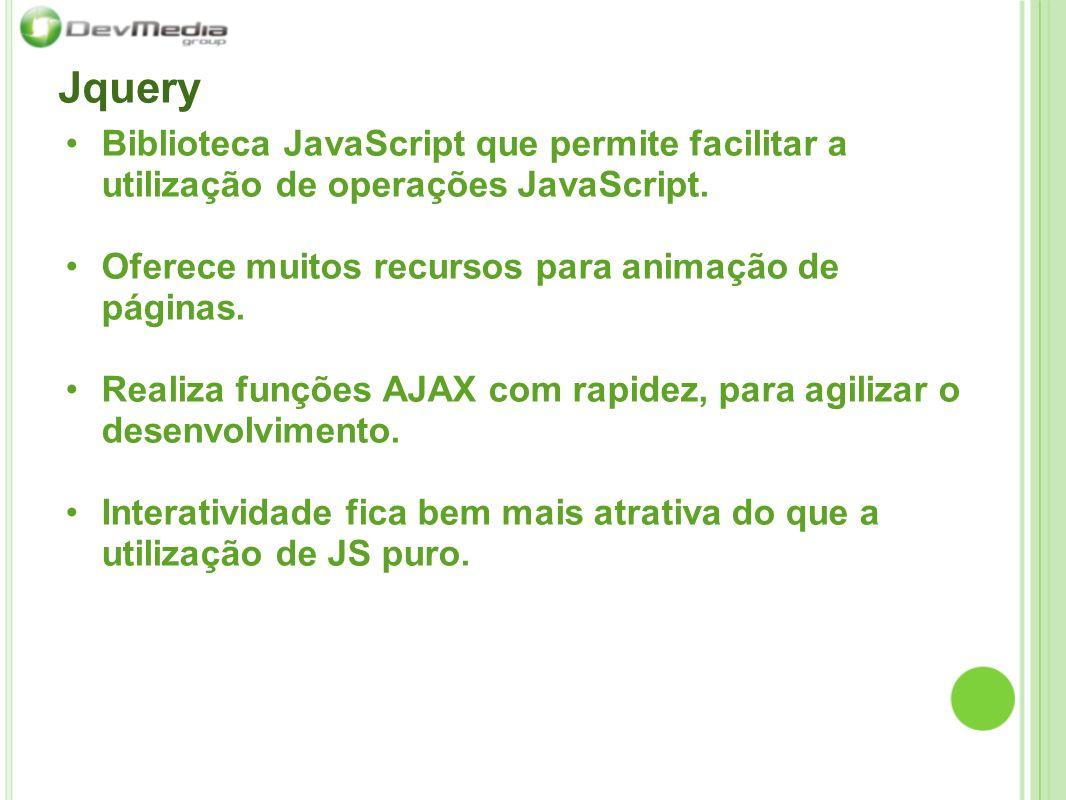 Jquery Biblioteca JavaScript que permite facilitar a utilização de operações JavaScript. Oferece muitos recursos para animação de páginas. Realiza fun