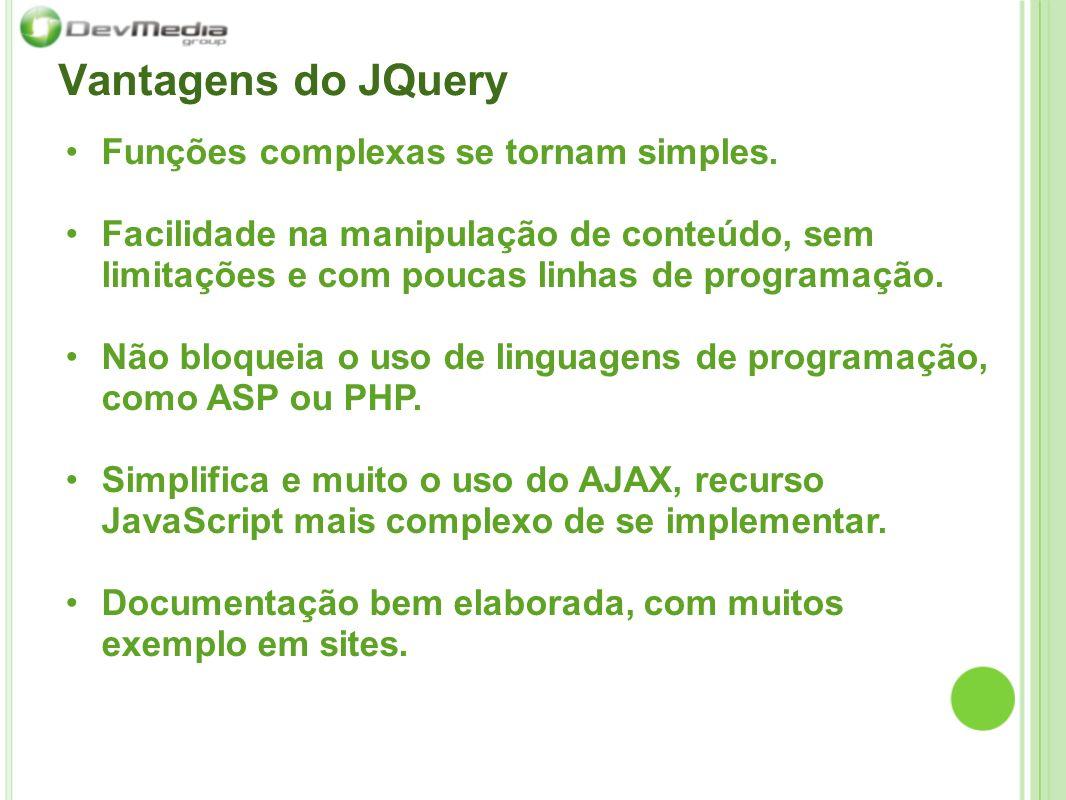 Vantagens do JQuery Funções complexas se tornam simples. Facilidade na manipulação de conteúdo, sem limitações e com poucas linhas de programação. Não