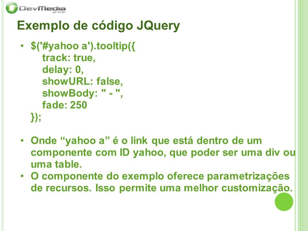 Exemplo de código JQuery $( #yahoo a ).tooltip({ track: true, delay: 0, showURL: false, showBody: - , fade: 250 }); Onde yahoo a é o link que está dentro de um componente com ID yahoo, que poder ser uma div ou uma table.