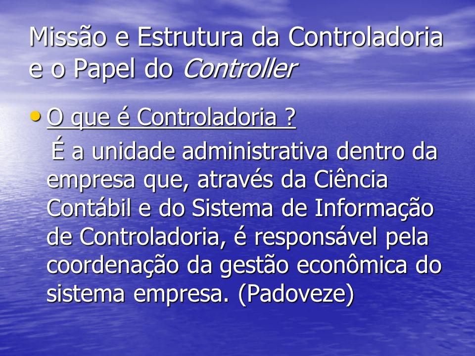 Missão e Estrutura da Controladoria e o Papel do Controller 1)Missão da Controladoria: a) assegurar a eficácia da empresa através da otimização de seus resultados (Catelli).