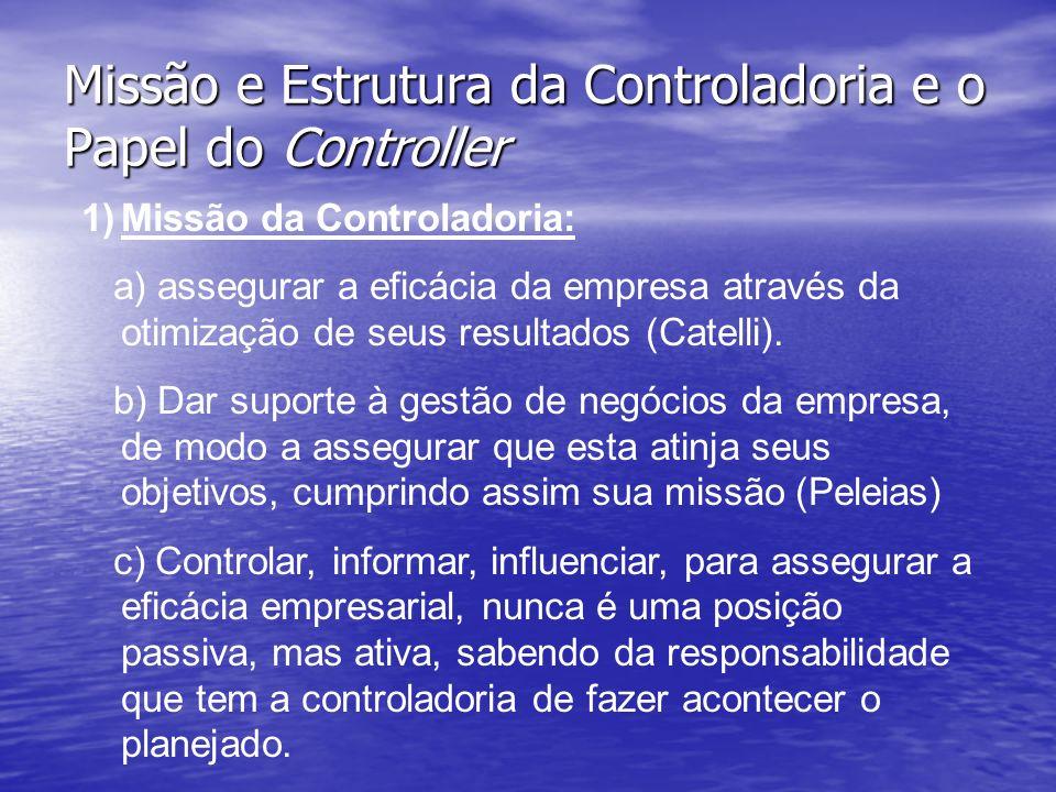 Missão e Estrutura da Controladoria e o Papel do Controller 1)Missão da Controladoria: a) assegurar a eficácia da empresa através da otimização de seu
