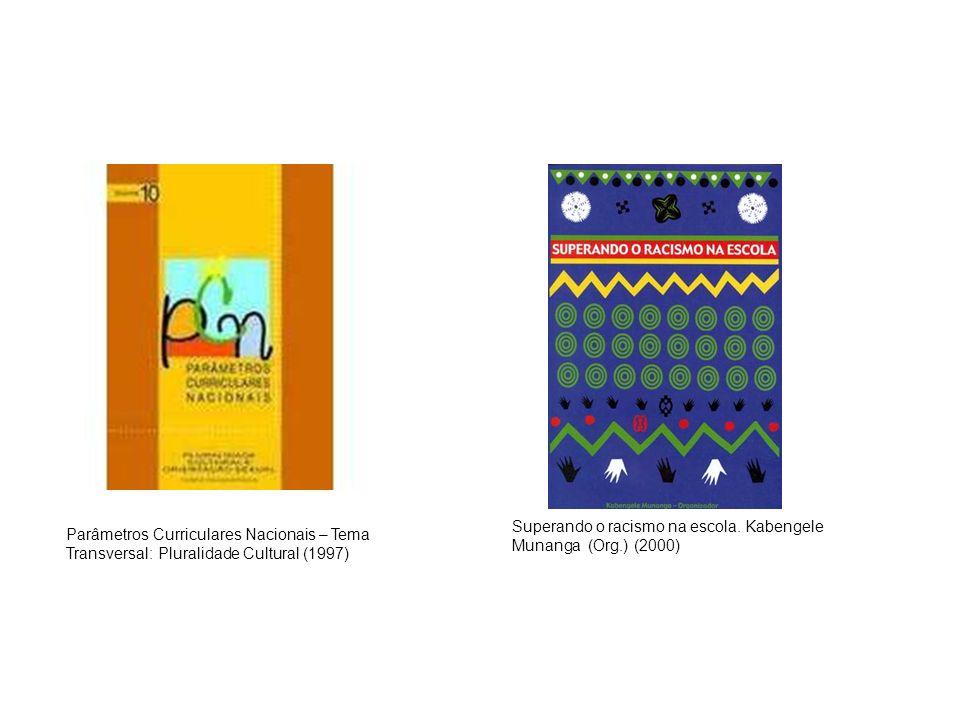 Superando o racismo na escola. Kabengele Munanga (Org.) (2000) Parâmetros Curriculares Nacionais – Tema Transversal: Pluralidade Cultural (1997)