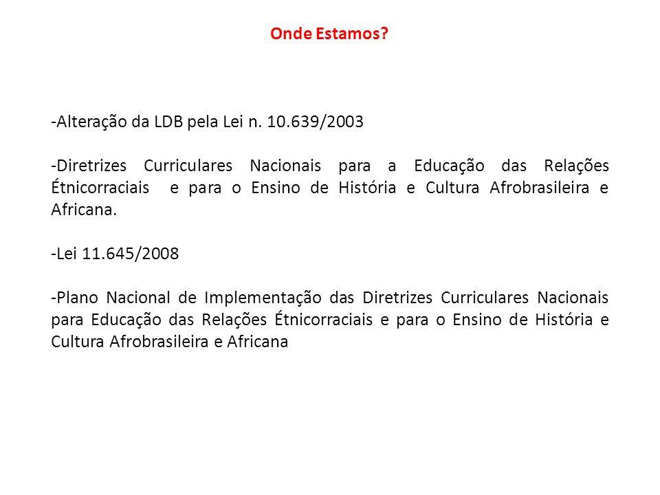 Onde Estamos? -Alteração da LDB pela Lei n. 10.639/2003 -Diretrizes Curriculares Nacionais para a Educação das Relações Étnicorraciais e para o Ensino