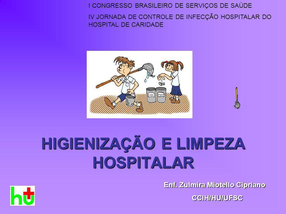 HIGIENIZAÇÃO E LIMPEZA HOSPITALAR Enf. Zulmira Miotello Cipriano CCIH/HU/UFSC I CONGRESSO BRASILEIRO DE SERVIÇOS DE SAÚDE IV JORNADA DE CONTROLE DE IN